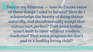 Here is my dilemma -- how do I make sense of these things I used to believe? How do I acknowledge the beauty of doing things naturally, and simultaneously accept that nature isn't perfect? That some bodies aren't built to labor without modern medicine? That some pregnancies don't end in a healthy living child?