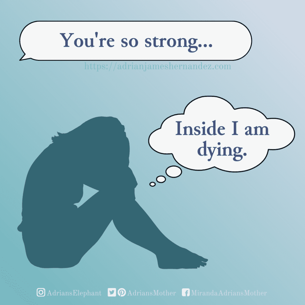 Statement: You're so strong. Response: Inside I am dying.