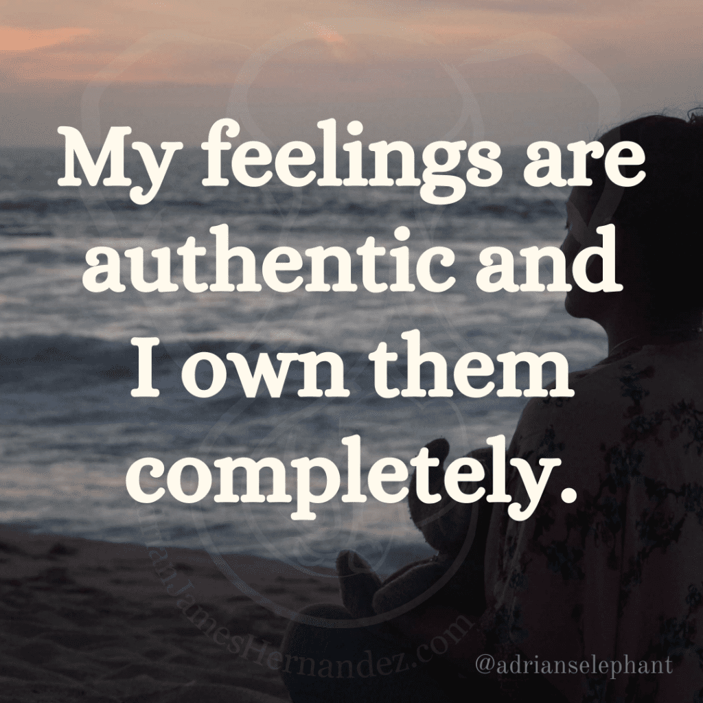 My feelings are authentic and I own them completely.