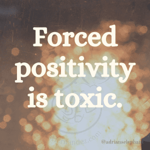 Forced positivity is toxic.