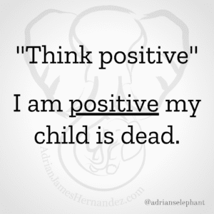 """""""Think positive""""...I am positive my son is dead."""
