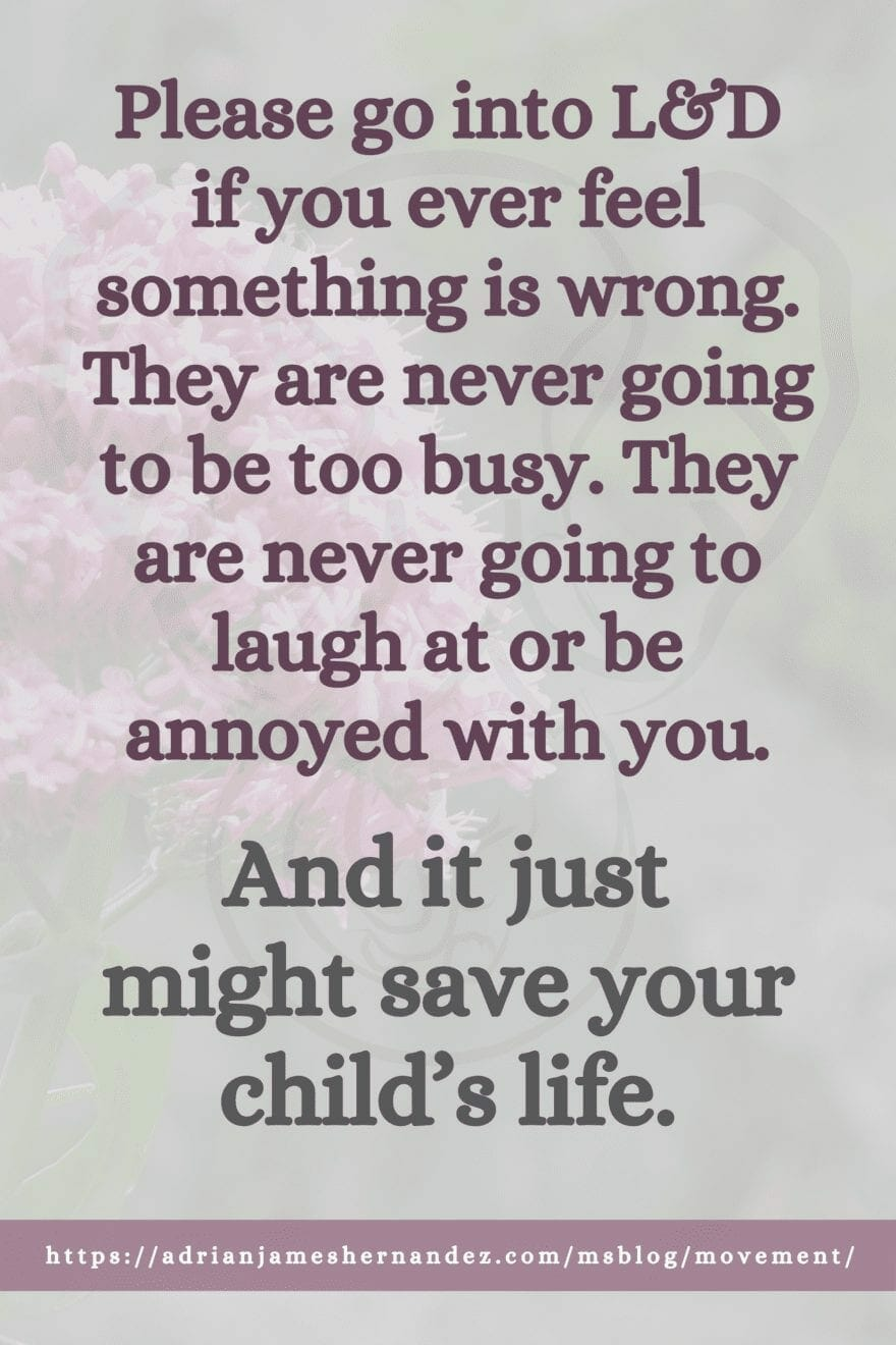 Please go into L&D if you ever feel something is wrong. They are never going to be too busy. They are never going to laugh at or be annoyed with you. And it just might save your child's life.