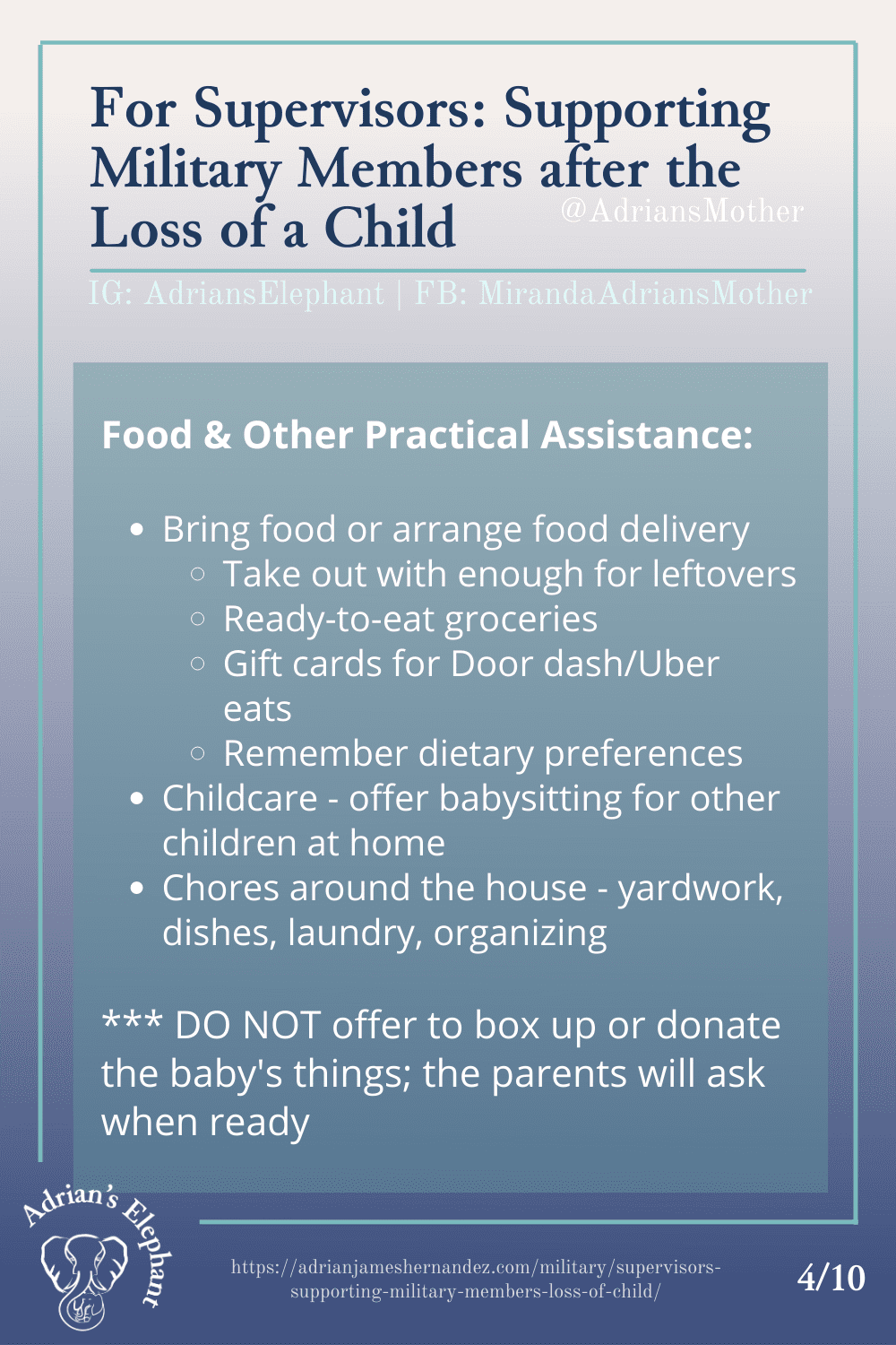 For Supervisors: Supporting Military Members after the Loss of a Child - Food & Other Practical Assistance: - Bring food or arrange food delivery --- Take out with enough for leftovers --- Ready-to-eat groceries --- Gift cards for Door dash/Uber eats --- Remember dietary preferences - Childcare - offer babysitting for other children at home - Chores around the house - yardwork, dishes, laundry, organizing *** DO NOT offer to box up or donate the baby's things; the parents will ask when ready (4/10)