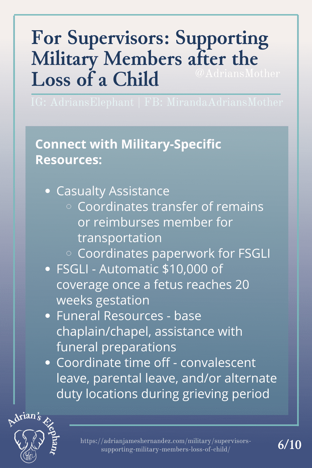 For Supervisors: Supporting Military Members after the Loss of a Child - Connect with Military-Specific Resources: - Casualty Assistance --- Coordinates transfer of remains or reimburses member for transportation --- Coordinates paperwork for FSGLI - FSGLI - Automatic $10,000 of coverage once a fetus reaches 20 weeks gestation - Funeral Resources - base chaplain/chapel, assistance with funeral preparations - Coordinate time off - convalescent leave, parental leave, and/or alternate duty locations during grieving period (6/10)