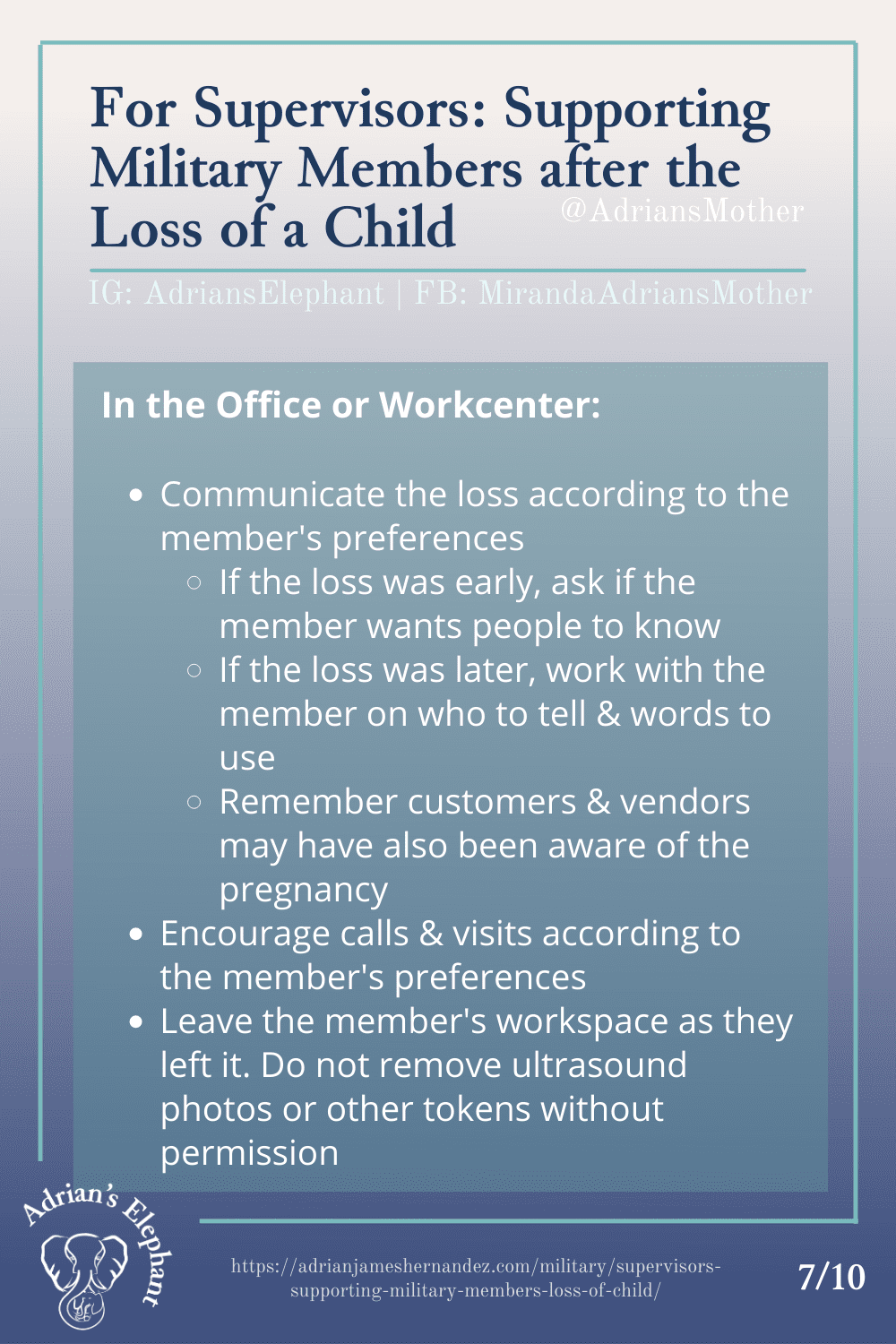 For Supervisors: Supporting Military Members after the Loss of a Child - In the Office or Workcenter: - Communicate the loss according to the member's preferences --- If the loss was early, ask if the member wants people to know --- If the loss was later, work with the member on who to tell & words to use --- Remember customers & vendors may have also been aware of the pregnancy - Encourage calls & visits according to the member's preferences - Leave the member's workspace as they left it. Do not remove ultrasound photos or other tokens without permission (7/10)