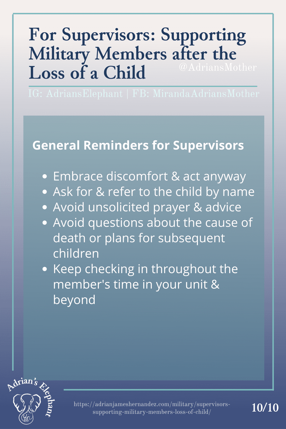 For Supervisors: Supporting Military Members after the Loss of a Child - General Reminders for Supervisors - Embrace discomfort & act anyway - Ask for & refer to the child by name - Avoid unsolicited prayer & advice - Avoid questions about the cause of death or plans for subsequent children - Keep checking in throughout the member's time in your unit & beyond (10/10)