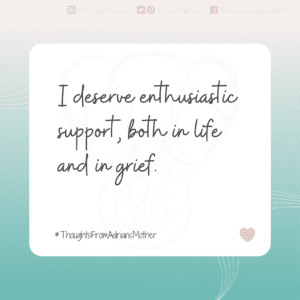 I deserve enthusiastic support, both in life and grief.