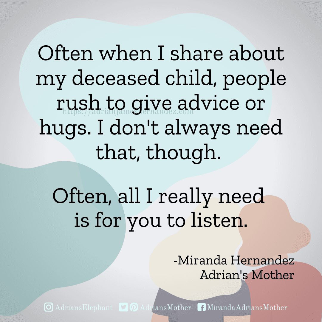 Often when I share about my deceased child, people rush to give advice or hugs. I don't always need that, though.  Often, all I really need is for you to listen. - Miranda Hernandez, Adrian's Mother