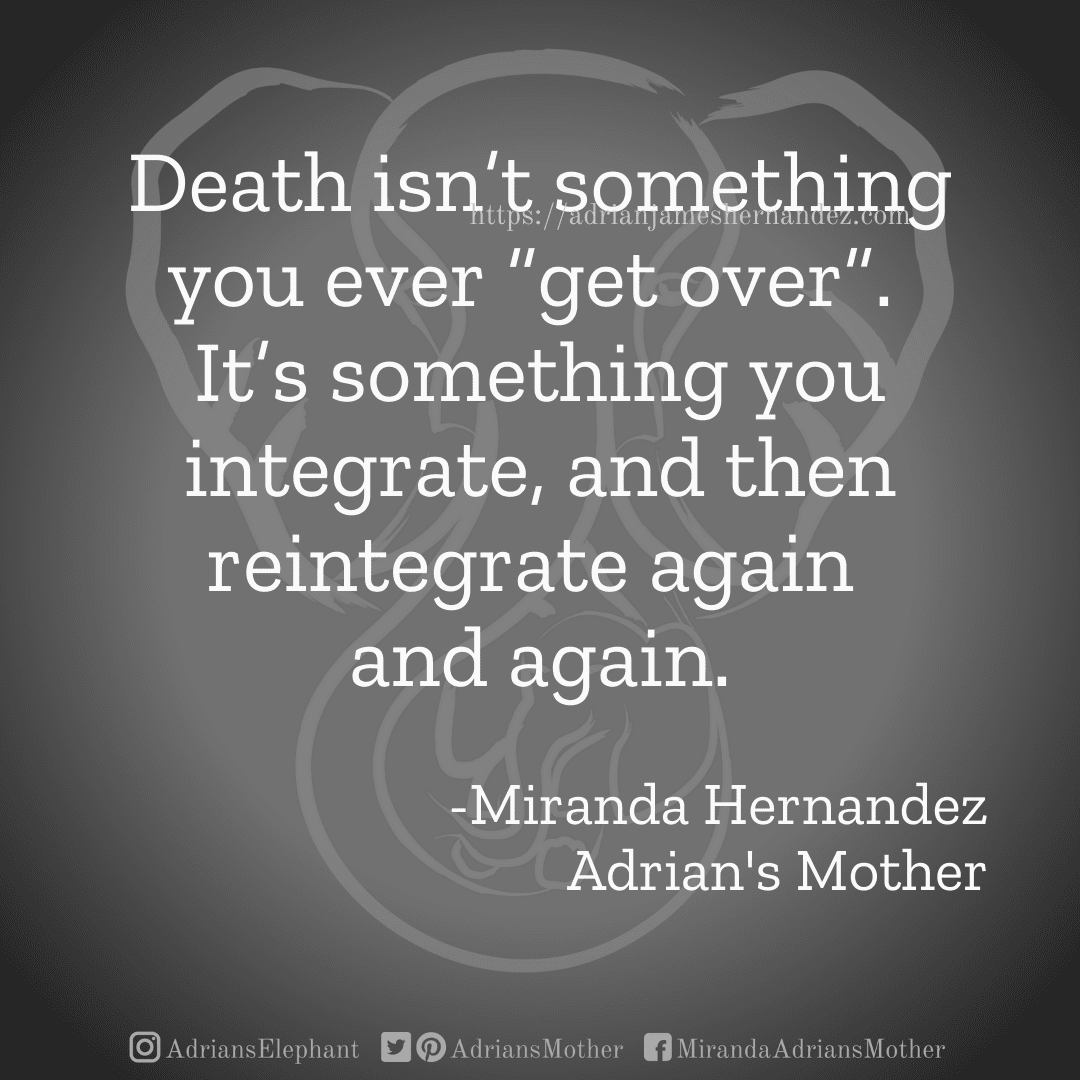"""Death isn't something you ever """"get over"""".  It's something you integrate, and then reintegrate again  and again.  -Miranda Hernandez Adrian's Mother"""