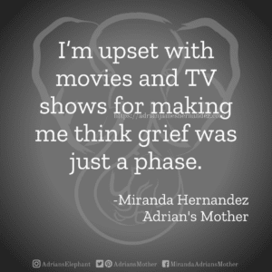 I'm upset with movies and TV shows for making me think grief was just a phase. -Miranda Hernandez, Adrian's Mother