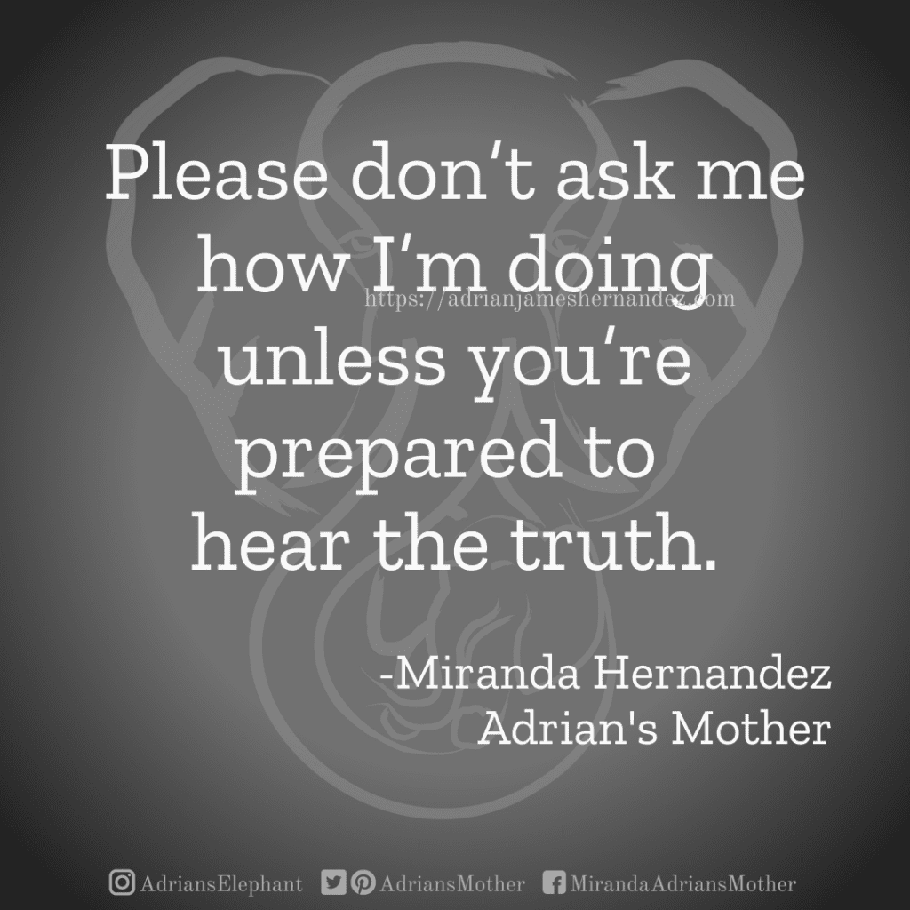 Please don't ask me how I'm doing unless you're prepared to hear the truth.