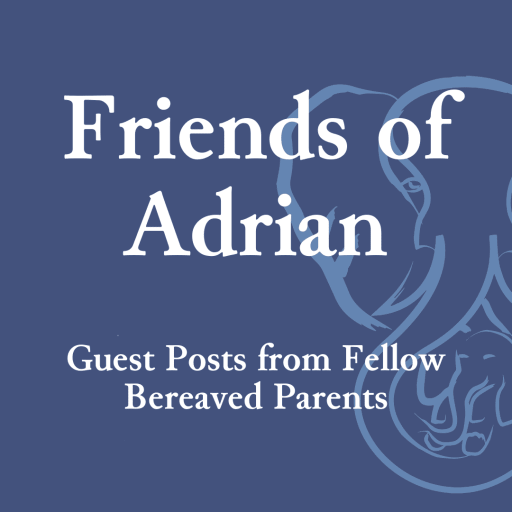 Friends of Adrian — Guest Posts from Fellow Bereaved Parents