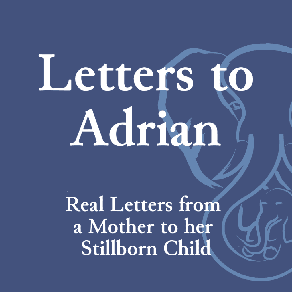 Letters to Adrian — Real Letters from a Mother to her Stillborn Child