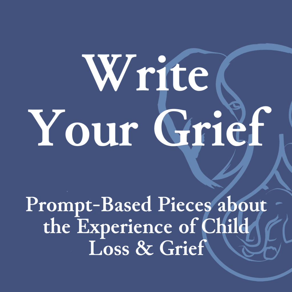 Write Your Grief — Prompt-Based Pieces about the Experience of Child Loss & Grief