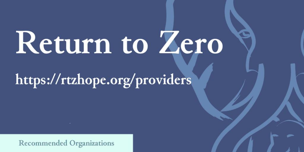 Recommended Organizations: Return to Zero, https://rtzhope.org/providers