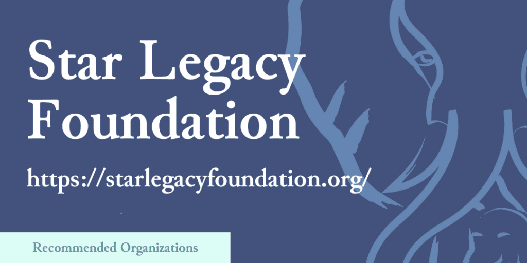 Recommended Organizations: Star Legacy Foundation, https://starlegacyfoundation.org/