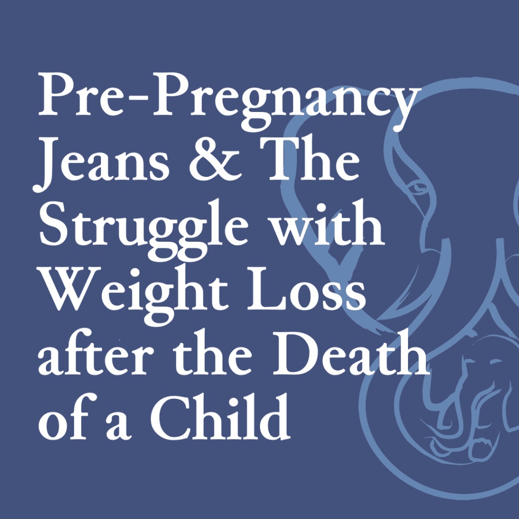 Pre-Pregnancy Jeans & The Struggle with Weight Loss after the death of a Child