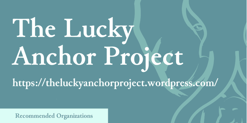Recommended Organizations: The Lucky Anchor Project, https://theluckyanchorproject.wordpress.com/