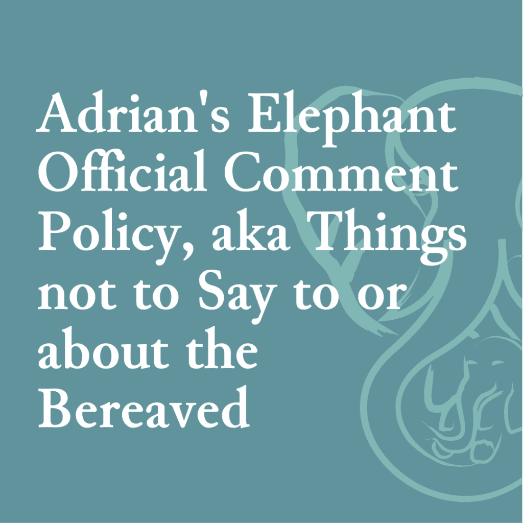 Adrian's Elephant Official Comment Policy, aka Things not to Say to or about the Bereaved