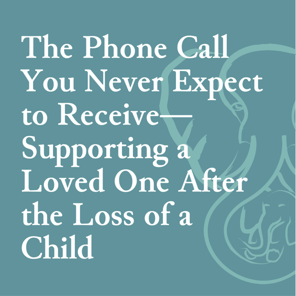 The Phone Call You Never Expect to Receive — Supporting a Loved One After the Loss of a Child