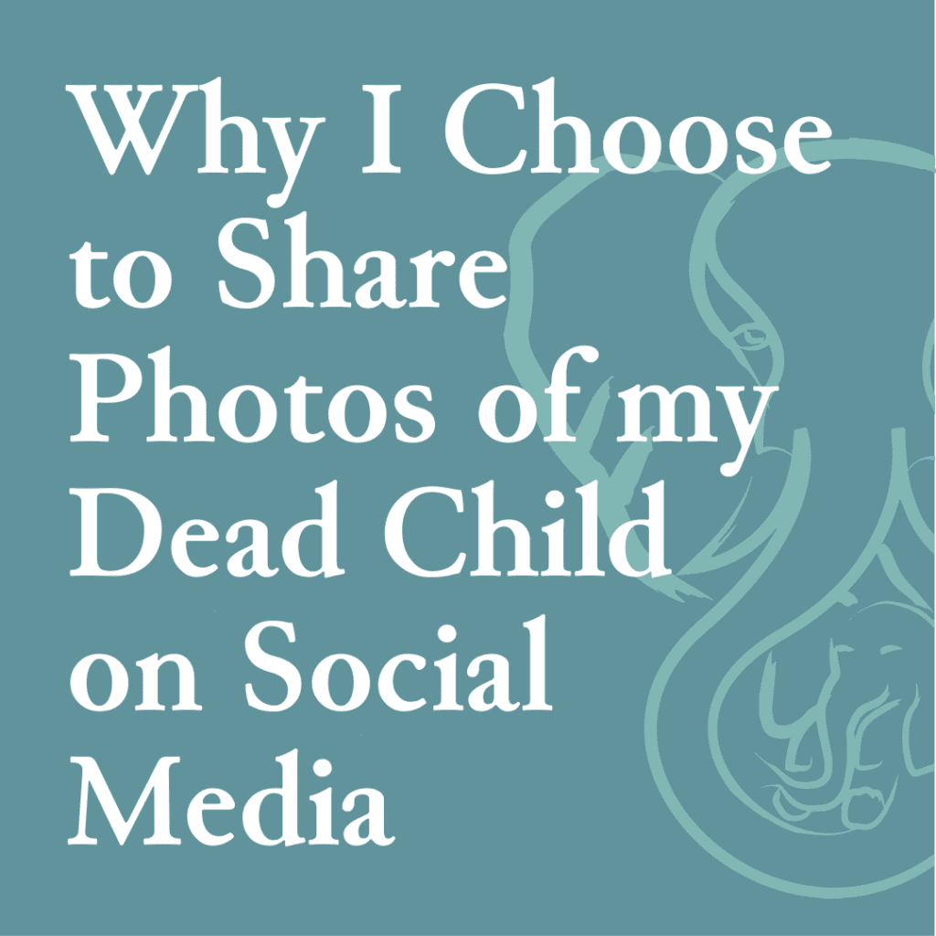 Why I Choose to Share Photos of my Dead Child on Social Media