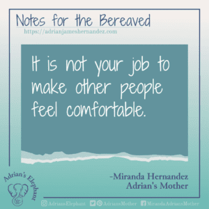 Notes for the Bereaved -  It is not your job to make other people feel comfortable. -Miranda Hernandez, Adrian's Mother