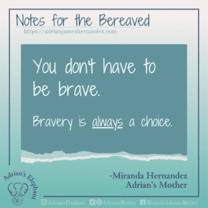 Notes for the Bereaved -  You don't have to be brave. Bravery is ALWAYS a choice. -Miranda Hernandez, Adrian's Mother
