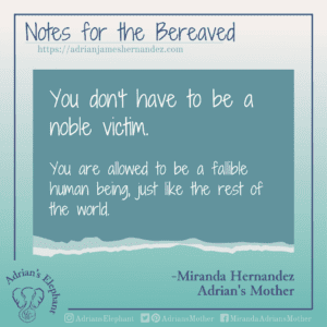 Notes for the Bereaved -  You don't have to be a noble victim. You are allowed to be a fallible human being, just like the rest of the world. -Miranda Hernandez, Adrian's Mother