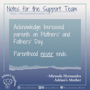 Notes for the Support Team -  Acknowledge bereaved parents on Mothers' and Fathers' Day. Parenthood NEVER ends. -Miranda Hernandez, Adrian's Mother