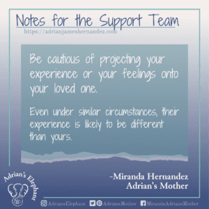 Notes for the Support Team -  Be cautious of projecting your experience or your feelings onto your loved one.  Even under similar circumstances, their experience is likely to be different than yours. -Miranda Hernandez, Adrian's Mother