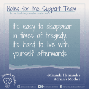 Notes for the Support Team -  It's easy to disappear in times of tragedy. It's hard to live with yourself afterwards. -Miranda Hernandez, Adrian's Mother