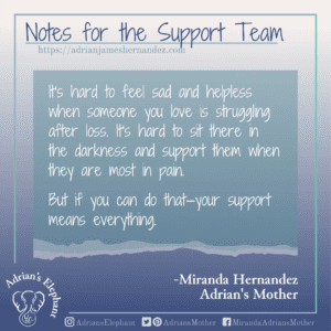 Notes for the Support Team -  It's hard to feel sad and helpless when someone you love is struggling after loss. It's hard to sit there in the darkness and support them when they are most in pain. But if you can do that—your support means everything. -Miranda Hernandez, Adrian's Mother