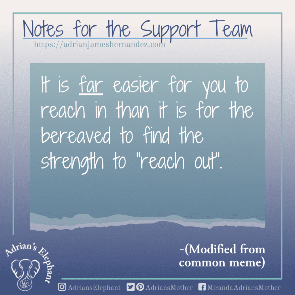 """Notes for the Support Team -  It is far easier for you to reach in than it is for the bereaved to find the strength to """"reach out""""."""