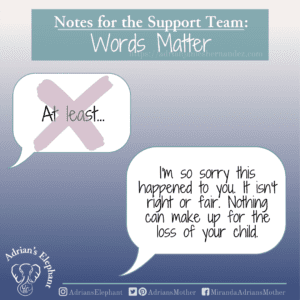 Notes for the Support Team - Words Matter: Original statement: At least… Rewritten: I'm so sorry this happened to you. It isn't right or fair. Nothing can make up for the loss of your child. -Miranda Hernandez, Adrian's Mother