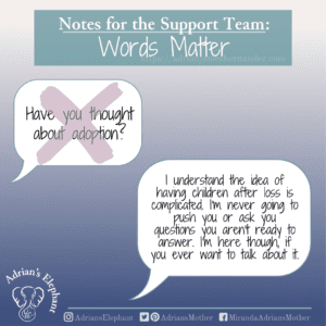 Notes for the Support Team - Words Matter: Original statement: Have you thought about adoption? Rewritten: I understand the idea of having children after loss is complicated. I'm never going to push you or ask you questions you aren't ready to answer. I'm here though, if you ever want to talk about it. -Miranda Hernandez, Adrian's Mother