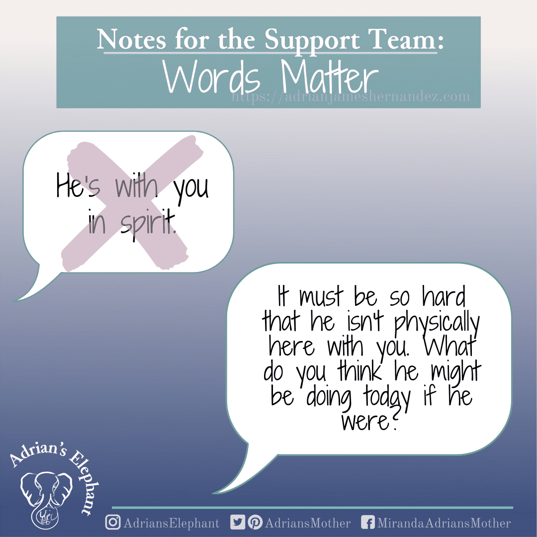 Notes for the Support Team - Words Matter: Original statement: He/She is with you in spirit. Rewritten: It must be so hard that he isn't physically here with you. What do you think he might be doing today if he were? -Miranda Hernandez, Adrian's Mother