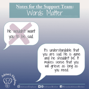 Notes for the Support Team - Words Matter: Original statement: He/She wouldn't want you to be sad. Rewritten: It's understandable that you are sad. He is gone and he shouldn't be. It makes sense that you will grieve as long as you need. -Miranda Hernandez, Adrian's Mother