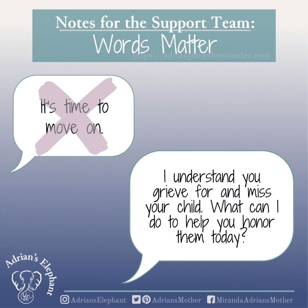 Notes for the Support Team - Words Matter: Original statement: It's time to move on. Rewritten: I understand you grieve for and miss your child. What can I do to help you honor them today? -Miranda Hernandez, Adrian's Mother