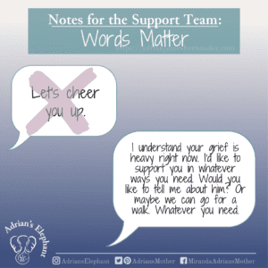 Notes for the Support Team - Words Matter: Original statement: Let's cheer you up. Rewritten: I understand your grief is heavy right now. I'd like to support you in whatever ways you need. Would you like to tell me about him? Or maybe we can go for a walk. Whatever you need. -Miranda Hernandez, Adrian's Mother