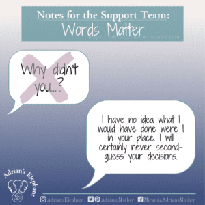 Notes for the Support Team - Words Matter: Original question: Why didn't you…? Rewritten: I have no idea what I would have done were I in your place. I will certainly never second-guess your decisions. -Miranda Hernandez, Adrian's Mother