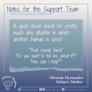 """Notes for the Support Team -  A good cheat sheet for pretty much any situation in which another human is upset: """"That sounds hard."""" """"Do you want to tell me about it?"""" """"How can I help?""""  -Miranda Hernandez, Adrian's Mother"""
