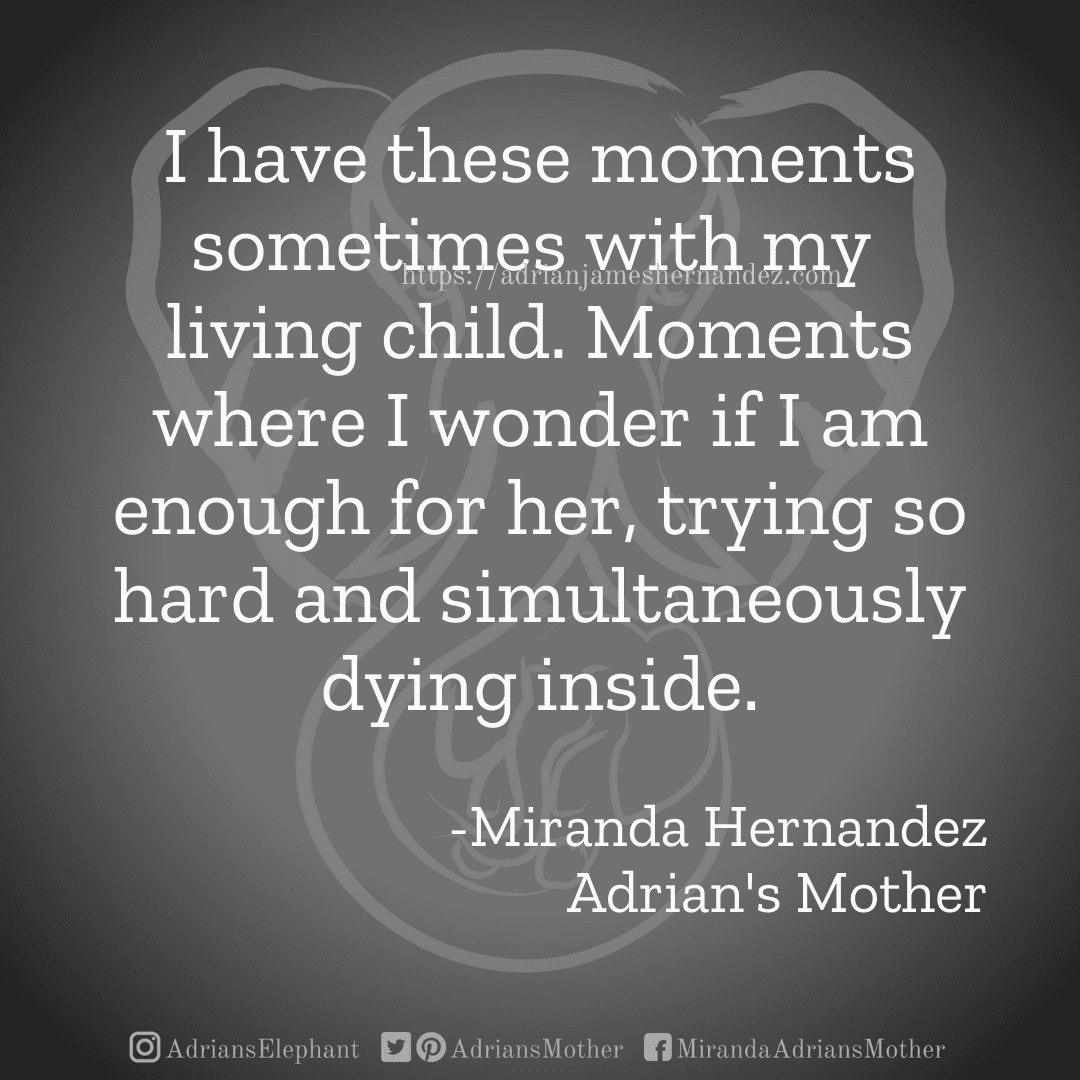 I have these moments sometimes with my living child. Moments where I wonder if I am enough for her, trying so hard and simultaneously dying inside. -Miranda Hernandez, Adrian's Mother
