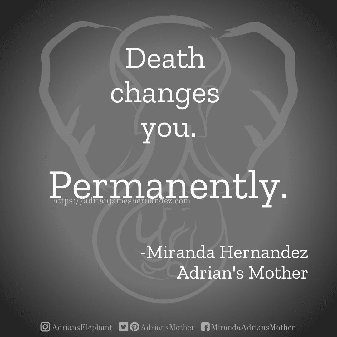 Death changes you. Permanently. -Miranda Hernandez, Adrian's Mother