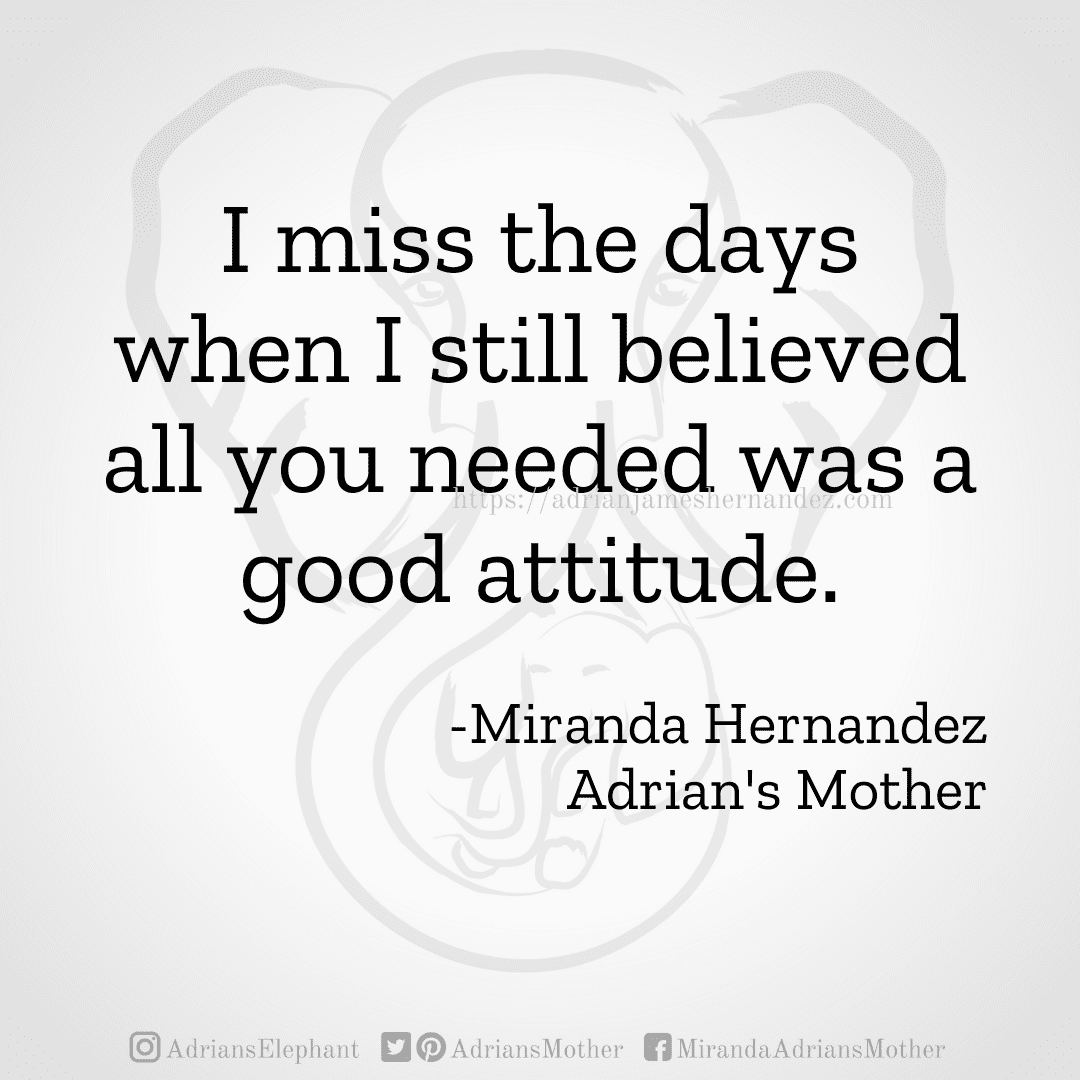 I miss the days when I still believed all you needed was a good attitude. -Miranda Hernandez, Adrian's Mother
