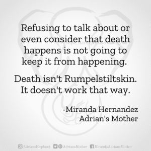 Refusing to talk about or even consider that death happens is not going to keep it from happening. Death isn't Rumpelstiltskin. It doesn't work that way. -Miranda Hernandez, Adrian's Mother