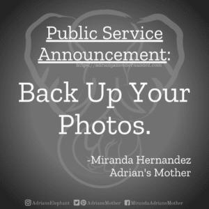 Public Service Announcement: Back Up Your Photos. -Miranda Hernandez, Adrian's Mother