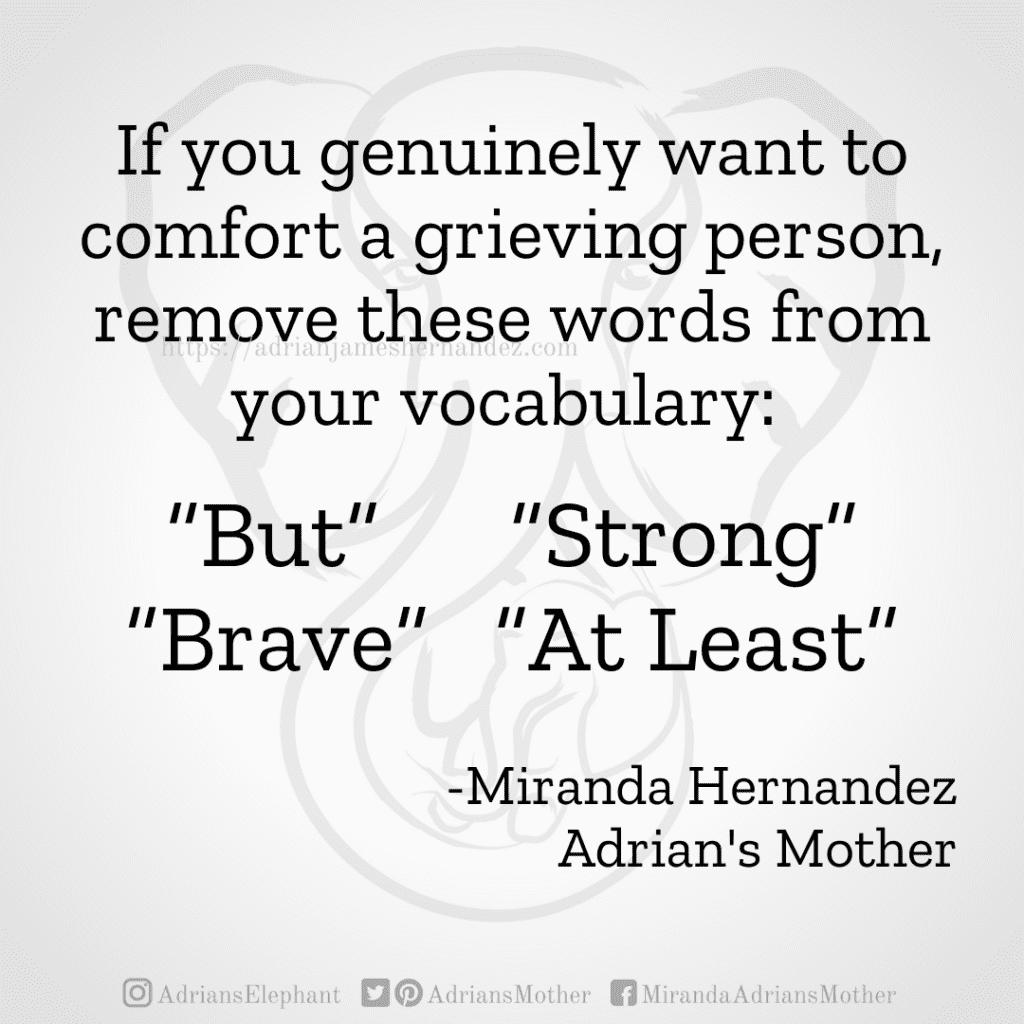 """If you genuinely want to comfort a grieving person, remove these words from your vocabulary:  """"But"""", """"Strong"""", """"Brave"""", """"At Least"""". -Miranda Hernandez, Adrian's Mother"""