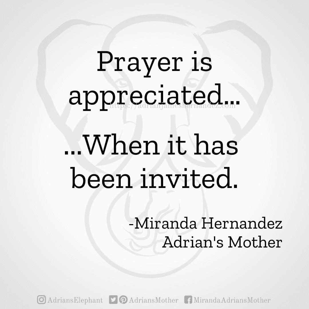 Prayer is appreciated… ...When it has been invited. -Miranda Hernandez, Adrian's Mother