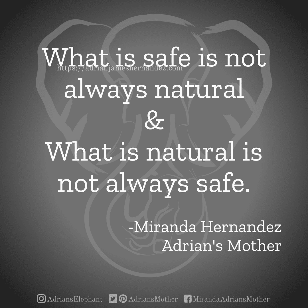 What is safe is not always natural & What is natural is not always safe. -Miranda Hernandez, Adrian's Mother