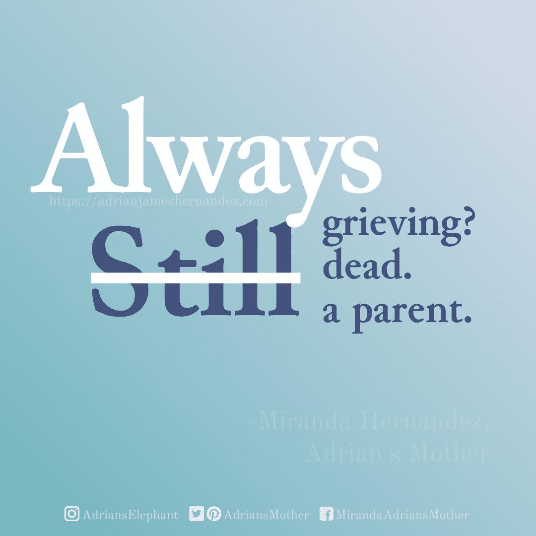 Original Statement: Still Grieving? Still dead. Still a parent. Rewritten statement: Always grieving. Always dead. ALWAYS a parent.